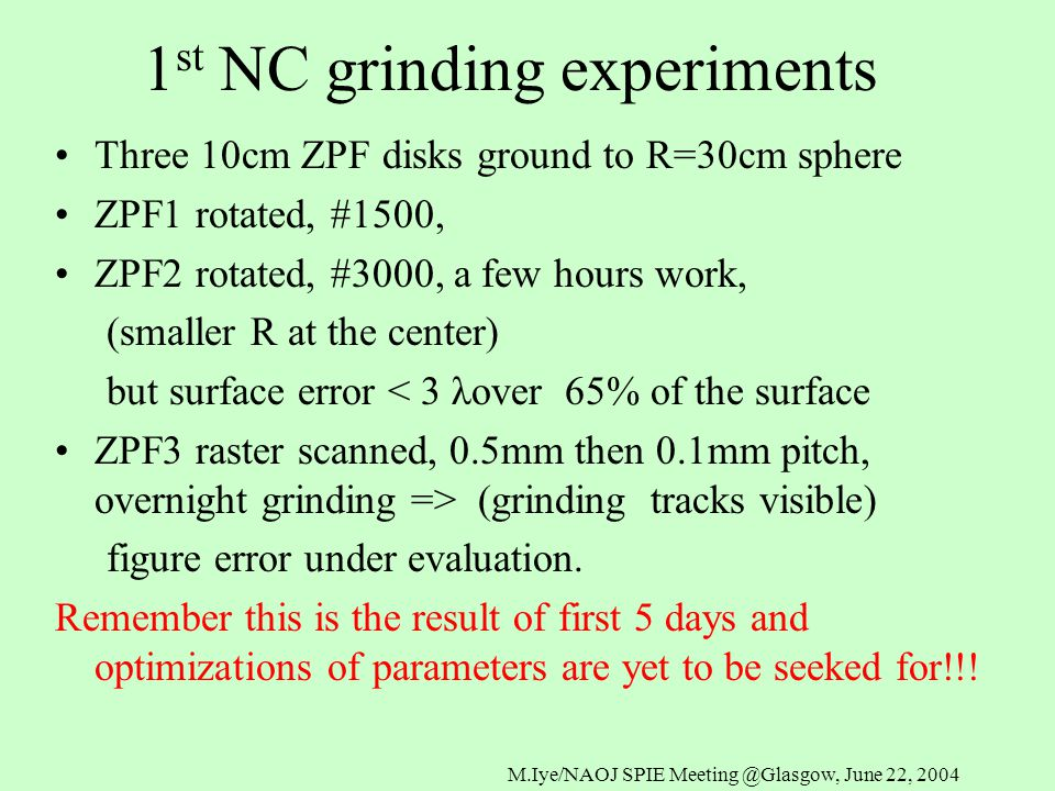1 st NC grinding experiments Three 10cm ZPF disks ground to R=30cm sphere ZPF1 rotated, #1500, ZPF2 rotated, #3000, a few hours work, (smaller R at the center) but surface error < 3 λover 65% of the surface ZPF3 raster scanned, 0.5mm then 0.1mm pitch, overnight grinding => (grinding tracks visible) figure error under evaluation.