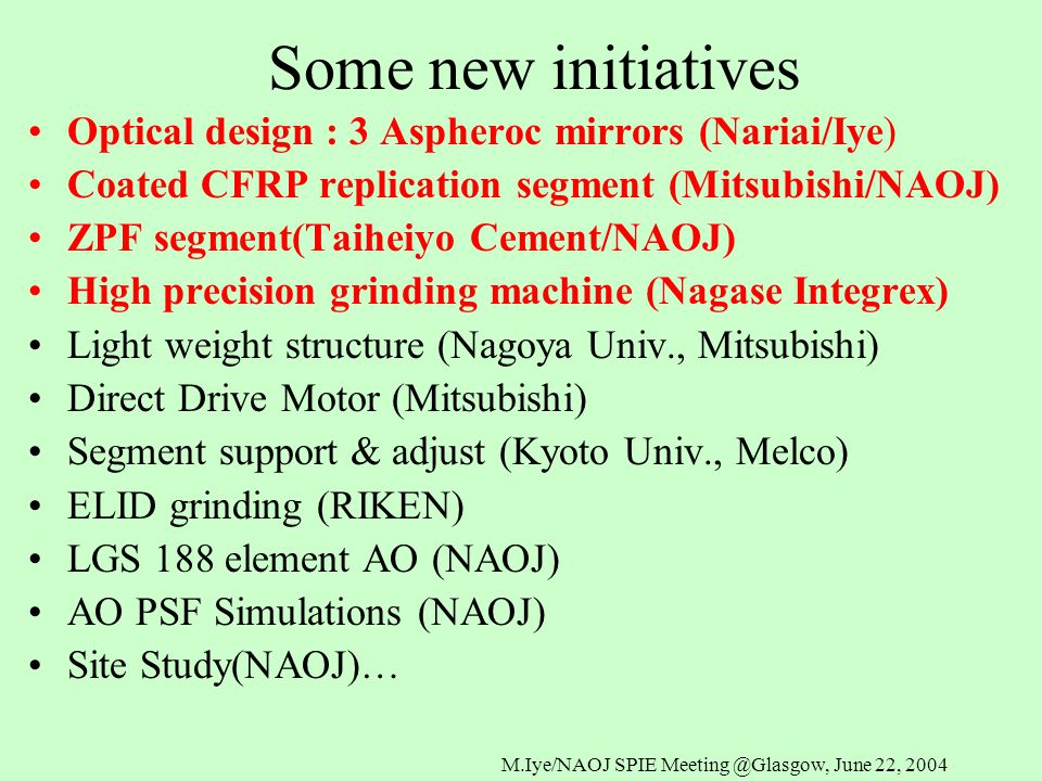 M.Iye/NAOJ SPIE Meeting @Glasgow, June 22, 2004 Some new initiatives Optical design : 3 Aspheroc mirrors (Nariai/Iye) Coated CFRP replication segment (Mitsubishi/NAOJ) ZPF segment(Taiheiyo Cement/NAOJ) High precision grinding machine (Nagase Integrex) Light weight structure (Nagoya Univ., Mitsubishi) Direct Drive Motor (Mitsubishi) Segment support & adjust (Kyoto Univ., Melco) ELID grinding (RIKEN) LGS 188 element AO (NAOJ) AO PSF Simulations (NAOJ) Site Study(NAOJ)…