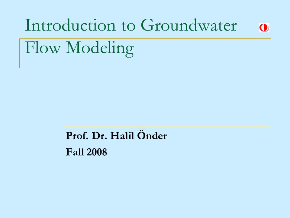 Introduction to Groundwater Flow Modeling Prof. Dr. Halil Önder Fall 2008