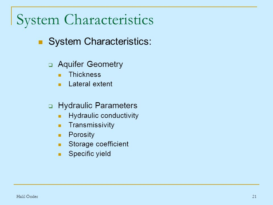 Halil Önder21 System Characteristics System Characteristics:  Aquifer Geometry Thickness Lateral extent  Hydraulic Parameters Hydraulic conductivity Transmissivity Porosity Storage coefficient Specific yield