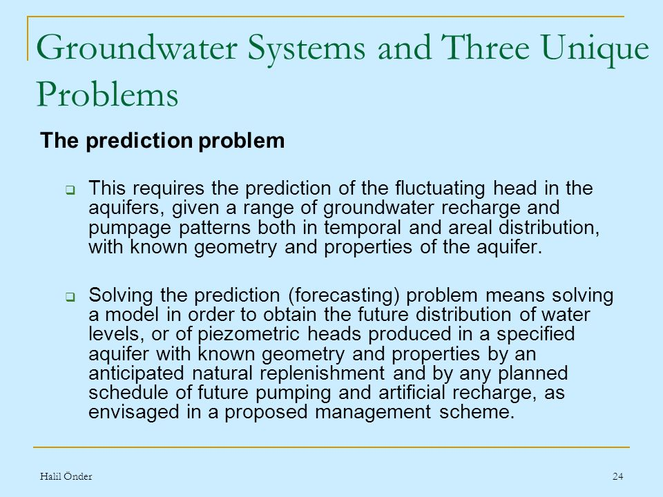 Halil Önder24 The prediction problem  This requires the prediction of the fluctuating head in the aquifers, given a range of groundwater recharge and pumpage patterns both in temporal and areal distribution, with known geometry and properties of the aquifer.