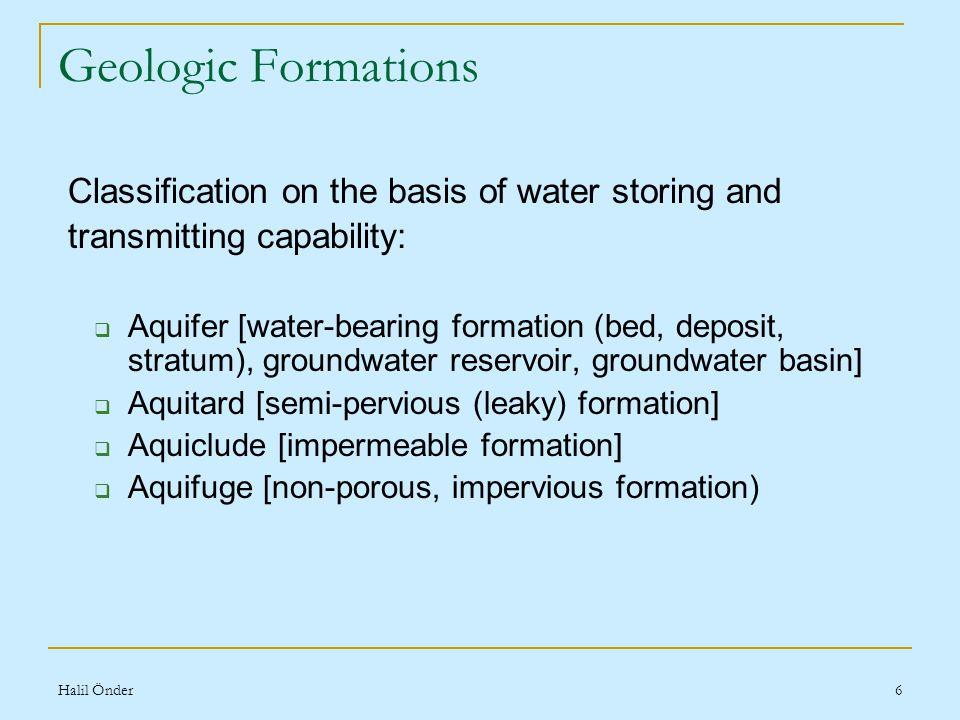 Halil Önder6 Geologic Formations Classification on the basis of water storing and transmitting capability:  Aquifer [water-bearing formation (bed, deposit, stratum), groundwater reservoir, groundwater basin]  Aquitard [semi-pervious (leaky) formation]  Aquiclude [impermeable formation]  Aquifuge [non-porous, impervious formation)