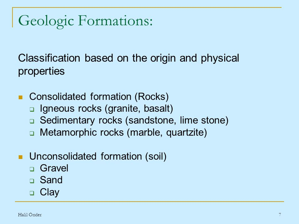Halil Önder7 Geologic Formations: Classification based on the origin and physical properties Consolidated formation (Rocks)  Igneous rocks (granite, basalt)  Sedimentary rocks (sandstone, lime stone)  Metamorphic rocks (marble, quartzite) Unconsolidated formation (soil)  Gravel  Sand  Clay
