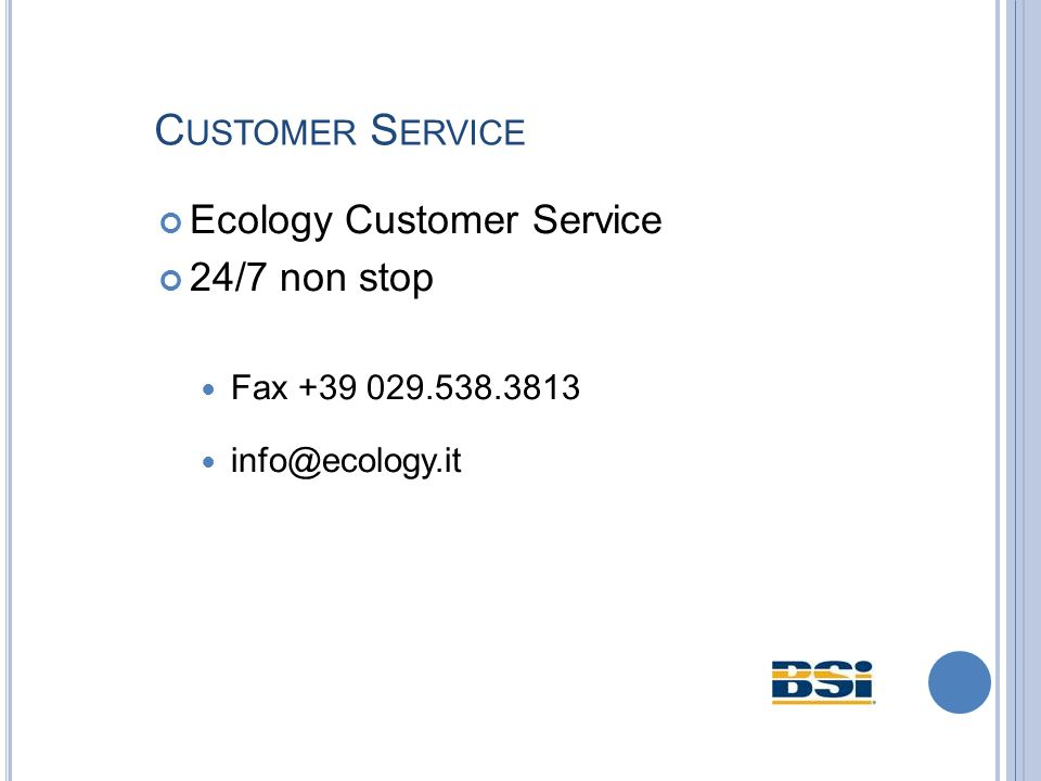 C USTOMER S ERVICE Ecology Customer Service 24/7 non stop Fax +39 029.538.3813 info@ecology.it