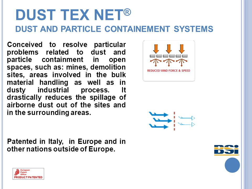 DUST TEX NET ® D UST AND PARTICLE CONTAINEMENT SYSTEMS Conceived to resolve particular problems related to dust and particle containment in open spaces, such as: mines, demolition sites, areas involved in the bulk material handling as well as in dusty industrial process.
