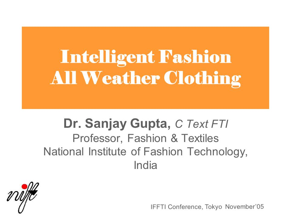 IFFTI Conference, Tokyo November'05 Intelligent Fashion All Weather Clothing Dr. Sanjay Gupta, C Text FTI Professor, Fashion & Textiles National Insti