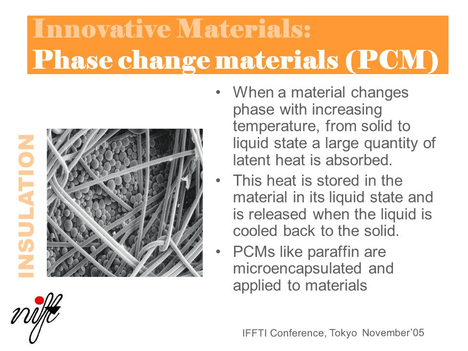 IFFTI Conference, Tokyo November'05 Innovative Materials: Phase change materials (PCM) When a material changes phase with increasing temperature, from solid to liquid state a large quantity of latent heat is absorbed.