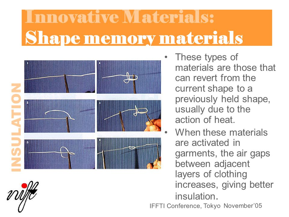IFFTI Conference, Tokyo November'05 Innovative Materials: Shape memory materials These types of materials are those that can revert from the current shape to a previously held shape, usually due to the action of heat.