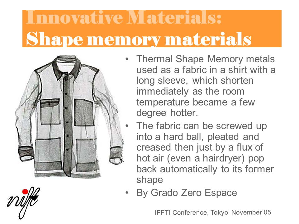 IFFTI Conference, Tokyo November'05 Innovative Materials: Shape memory materials Thermal Shape Memory metals used as a fabric in a shirt with a long sleeve, which shorten immediately as the room temperature became a few degree hotter.