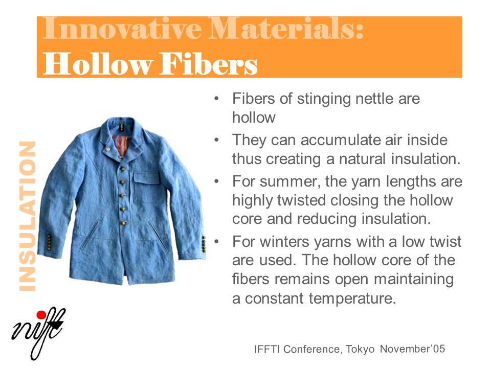 IFFTI Conference, Tokyo November'05 Innovative Materials: Hollow Fibers Fibers of stinging nettle are hollow They can accumulate air inside thus creating a natural insulation.