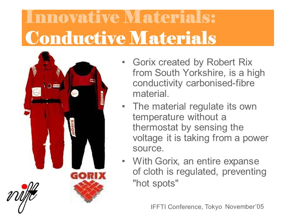 IFFTI Conference, Tokyo November'05 Innovative Materials: Conductive Materials Gorix created by Robert Rix from South Yorkshire, is a high conductivity carbonised-fibre material.