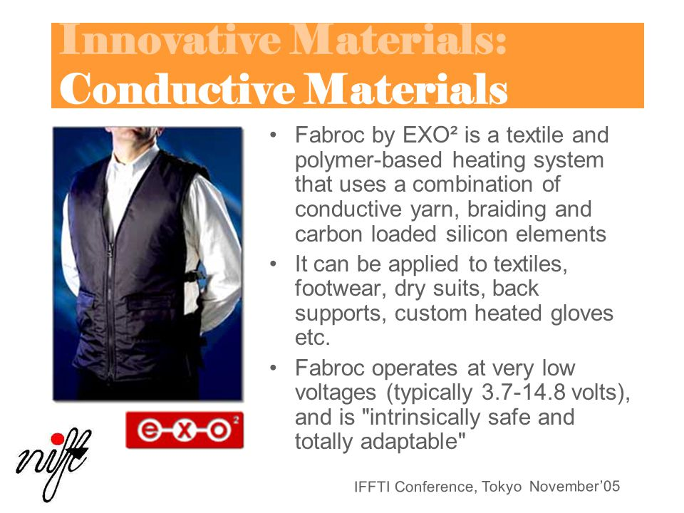 IFFTI Conference, Tokyo November'05 Innovative Materials: Conductive Materials Fabroc by EXO² is a textile and polymer-based heating system that uses a combination of conductive yarn, braiding and carbon loaded silicon elements It can be applied to textiles, footwear, dry suits, back supports, custom heated gloves etc.