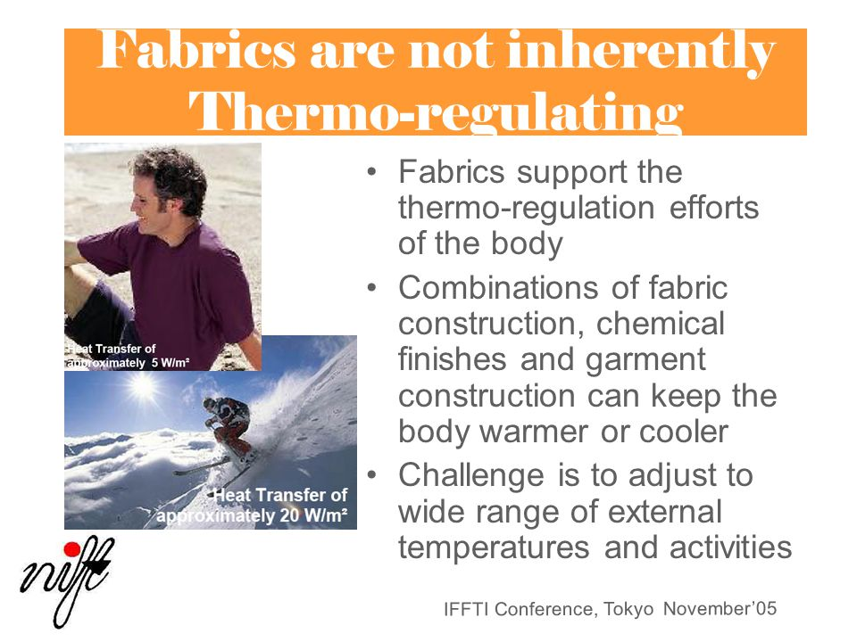 IFFTI Conference, Tokyo November'05 Fabrics are not inherently Thermo-regulating Fabrics support the thermo-regulation efforts of the body Combinations of fabric construction, chemical finishes and garment construction can keep the body warmer or cooler Challenge is to adjust to wide range of external temperatures and activities