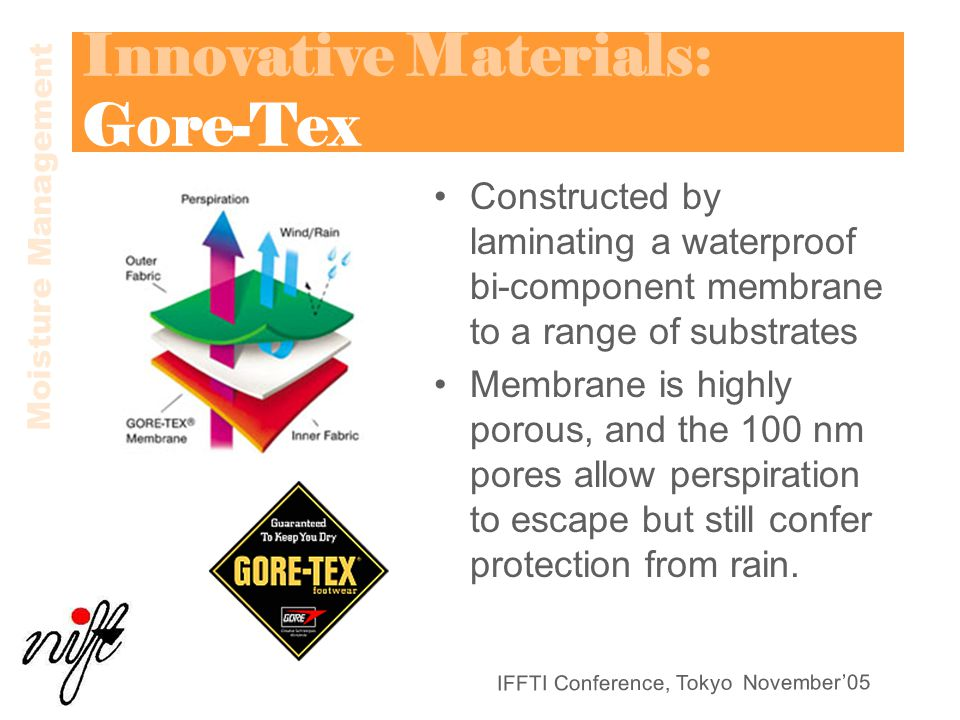 IFFTI Conference, Tokyo November'05 Innovative Materials: Gore-Tex Constructed by laminating a waterproof bi-component membrane to a range of substrates Membrane is highly porous, and the 100 nm pores allow perspiration to escape but still confer protection from rain.