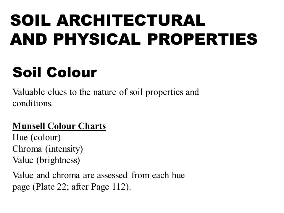 SOIL ARCHITECTURAL AND PHYSICAL PROPERTIES Soil Colour Valuable clues to the nature of soil properties and conditions. Munsell Colour Charts Hue (colo