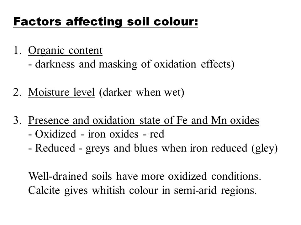 Factors affecting soil colour: 1.Organic content - darkness and masking of oxidation effects) 2.Moisture level (darker when wet) 3.Presence and oxidat