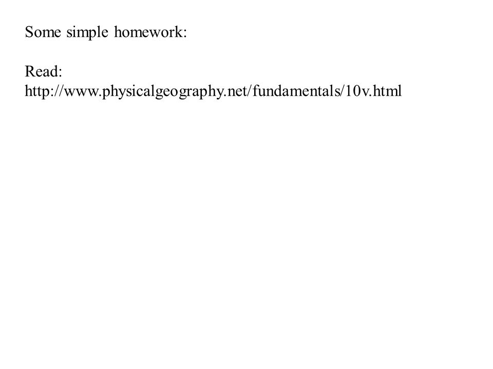 Some simple homework: Read: http://www.physicalgeography.net/fundamentals/10v.html