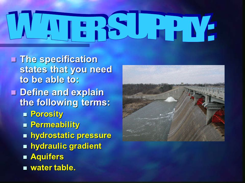The specification states that you need to be able to: The specification states that you need to be able to: Define and explain the following terms: Define and explain the following terms: Porosity Porosity Permeability Permeability hydrostatic pressure hydrostatic pressure hydraulic gradient hydraulic gradient Aquifers Aquifers water table.