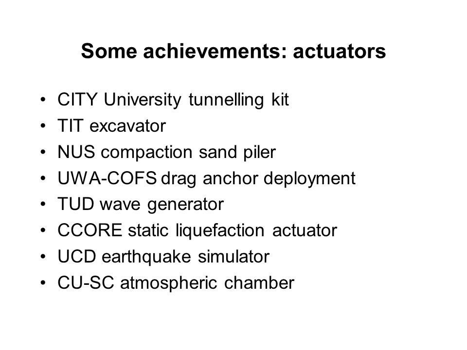 Some achievements: actuators CITY University tunnelling kit TIT excavator NUS compaction sand piler UWA-COFS drag anchor deployment TUD wave generator CCORE static liquefaction actuator UCD earthquake simulator CU-SC atmospheric chamber