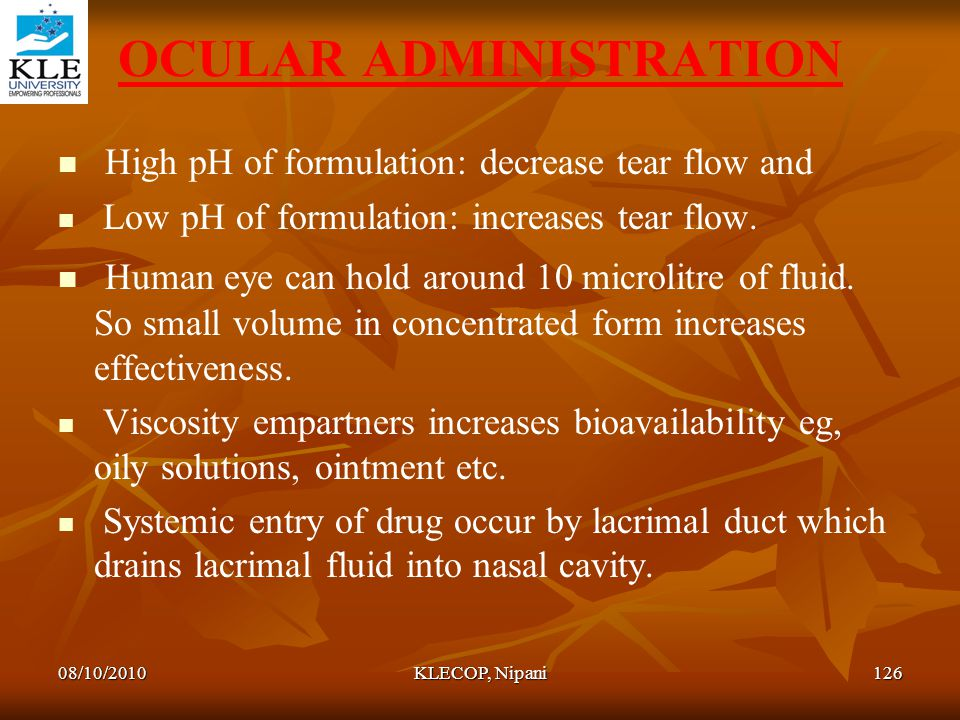 OCULAR ADMINISTRATION High pH of formulation: decrease tear flow and Low pH of formulation: increases tear flow. Human eye can hold around 10 microlit