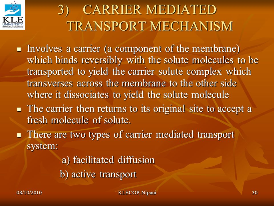3)CARRIER MEDIATED TRANSPORT MECHANISM Involves a carrier (a component of the membrane) which binds reversibly with the solute molecules to be transpo