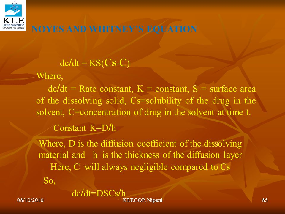 NOYES AND WHITNEY'S EQUATION dc / dt = KS( C S - C ) Where, dc / dt = Rate constant, K = constant, S = surface area of the dissolving solid, Cs=solubi