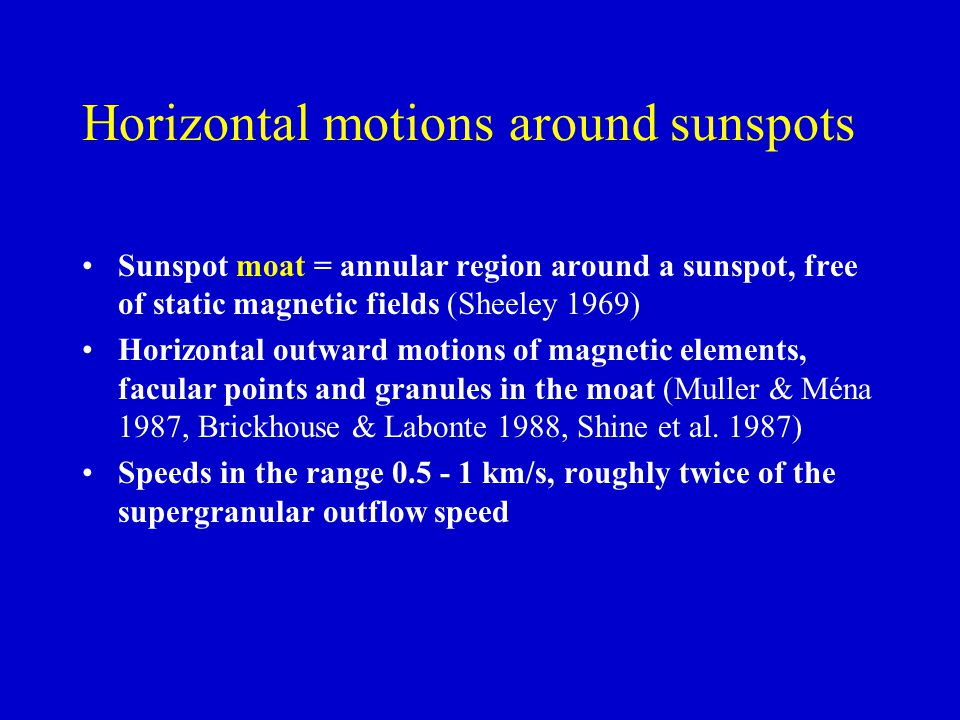 Horizontal motions around sunspots Sunspot moat = annular region around a sunspot, free of static magnetic fields (Sheeley 1969) Horizontal outward mo