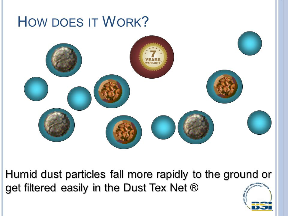 H OW DOES IT W ORK ? Humid dust particles fall more rapidly to the ground or get filtered easily in the Dust Tex Net Humid dust particles fall more ra