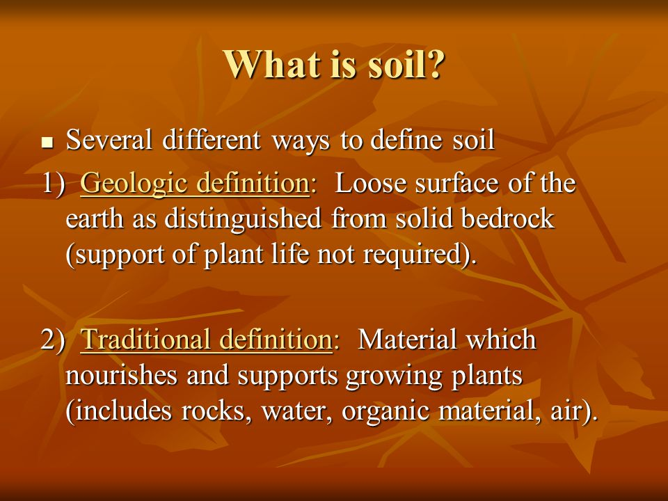 What is soil? Several different ways to define soil Several different ways to define soil 1) Geologic definition: Loose surface of the earth as distin