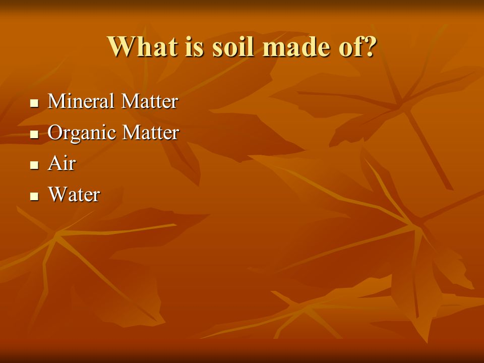 What is soil made of? Mineral Matter Mineral Matter Organic Matter Organic Matter Air Air Water Water