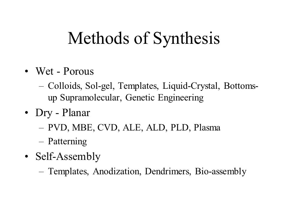 Methods of Synthesis Wet - Porous –Colloids, Sol-gel, Templates, Liquid-Crystal, Bottoms- up Supramolecular, Genetic Engineering Dry - Planar –PVD, MBE, CVD, ALE, ALD, PLD, Plasma –Patterning Self-Assembly –Templates, Anodization, Dendrimers, Bio-assembly