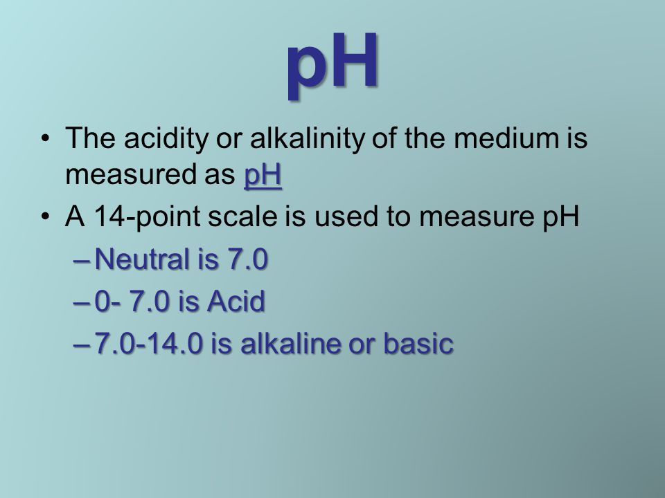 pH pHThe acidity or alkalinity of the medium is measured as pH A 14-point scale is used to measure pH –Neutral is 7.0 –0- 7.0 is Acid –7.0-14.0 is alkaline or basic