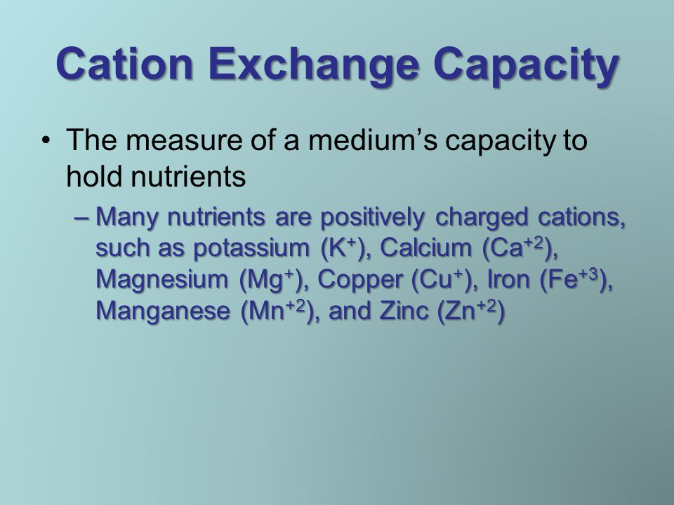 Cation Exchange Capacity The measure of a medium's capacity to hold nutrients –Many nutrients are positively charged cations, such as potassium (K + ), Calcium (Ca +2 ), Magnesium (Mg + ), Copper (Cu + ), Iron (Fe +3 ), Manganese (Mn +2 ), and Zinc (Zn +2 )