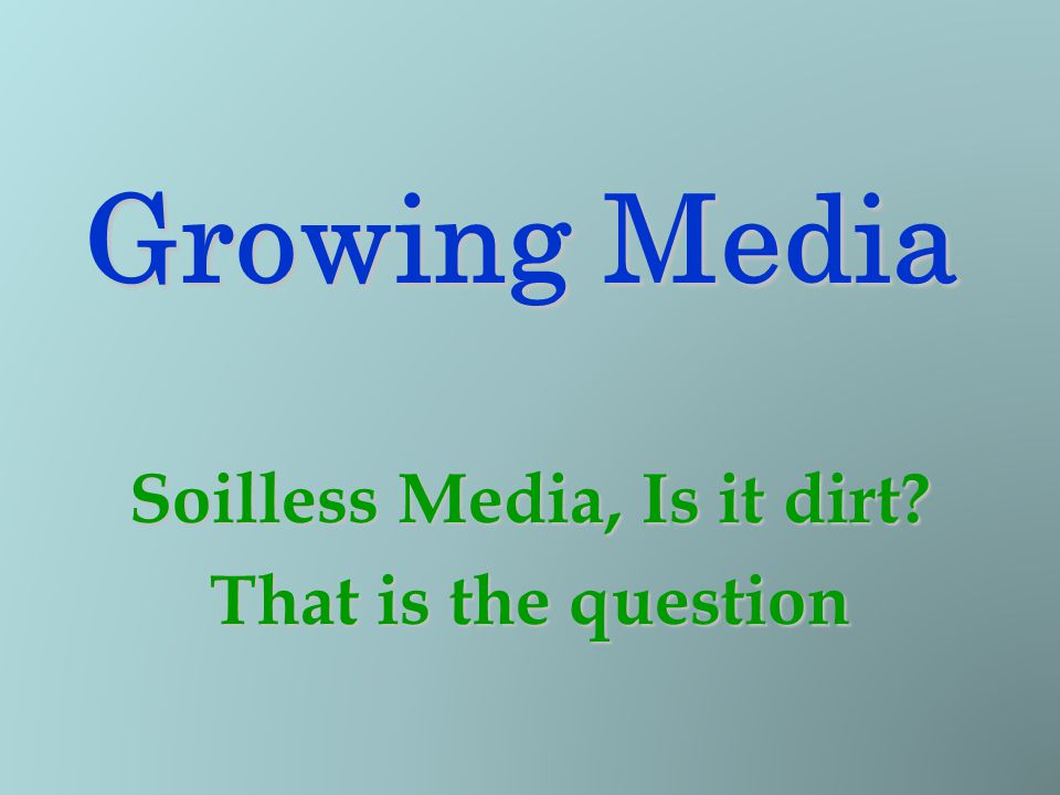 Growing Media Soilless Media, Is it dirt? That is the question