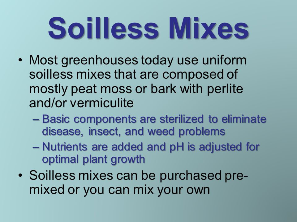 Soilless Mixes Most greenhouses today use uniform soilless mixes that are composed of mostly peat moss or bark with perlite and/or vermiculite –Basic components are sterilized to eliminate disease, insect, and weed problems –Nutrients are added and pH is adjusted for optimal plant growth Soilless mixes can be purchased pre- mixed or you can mix your own