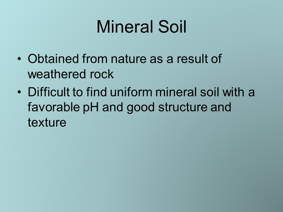 Mineral Soil Obtained from nature as a result of weathered rock Difficult to find uniform mineral soil with a favorable pH and good structure and texture