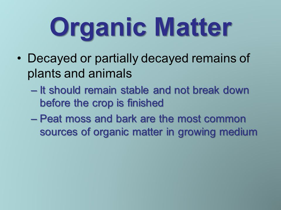 Organic Matter Decayed or partially decayed remains of plants and animals –It should remain stable and not break down before the crop is finished –Peat moss and bark are the most common sources of organic matter in growing medium
