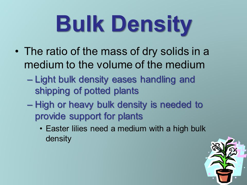 Bulk Density The ratio of the mass of dry solids in a medium to the volume of the medium –Light bulk density eases handling and shipping of potted plants –High or heavy bulk density is needed to provide support for plants Easter lilies need a medium with a high bulk density
