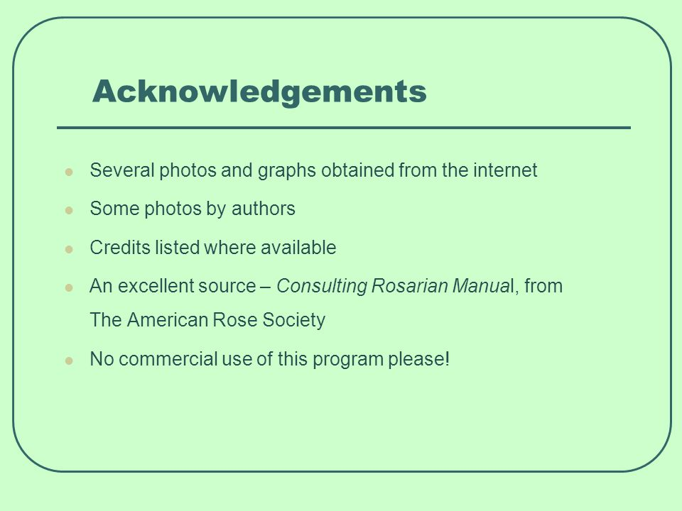 Acknowledgements Several photos and graphs obtained from the internet Some photos by authors Credits listed where available An excellent source – Consulting Rosarian Manual, from The American Rose Society No commercial use of this program please!