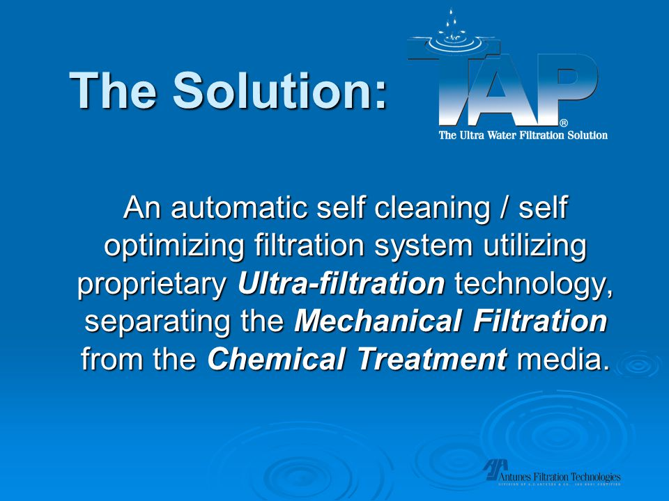The Solution: An automatic self cleaning / self optimizing filtration system utilizing proprietary Ultra-filtration technology, separating the Mechanical Filtration from the Chemical Treatment media.