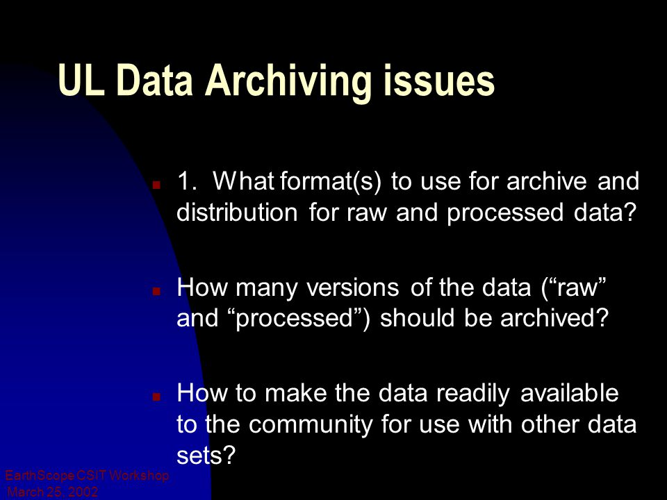 March 25, 2002 EarthScope CSIT Workshop UL Data Archiving issues n 1. What format(s) to use for archive and distribution for raw and processed data? n