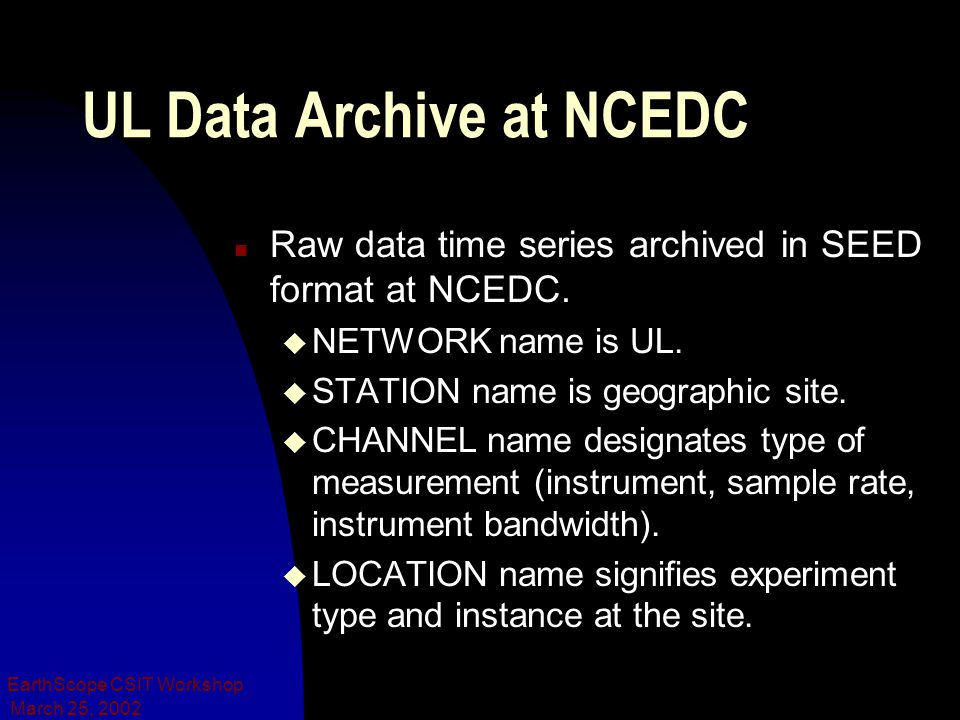March 25, 2002 EarthScope CSIT Workshop UL Data Archive at NCEDC n Raw data time series archived in SEED format at NCEDC.