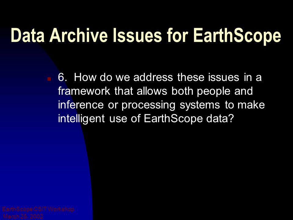 March 25, 2002 EarthScope CSIT Workshop Data Archive Issues for EarthScope n 6. How do we address these issues in a framework that allows both people