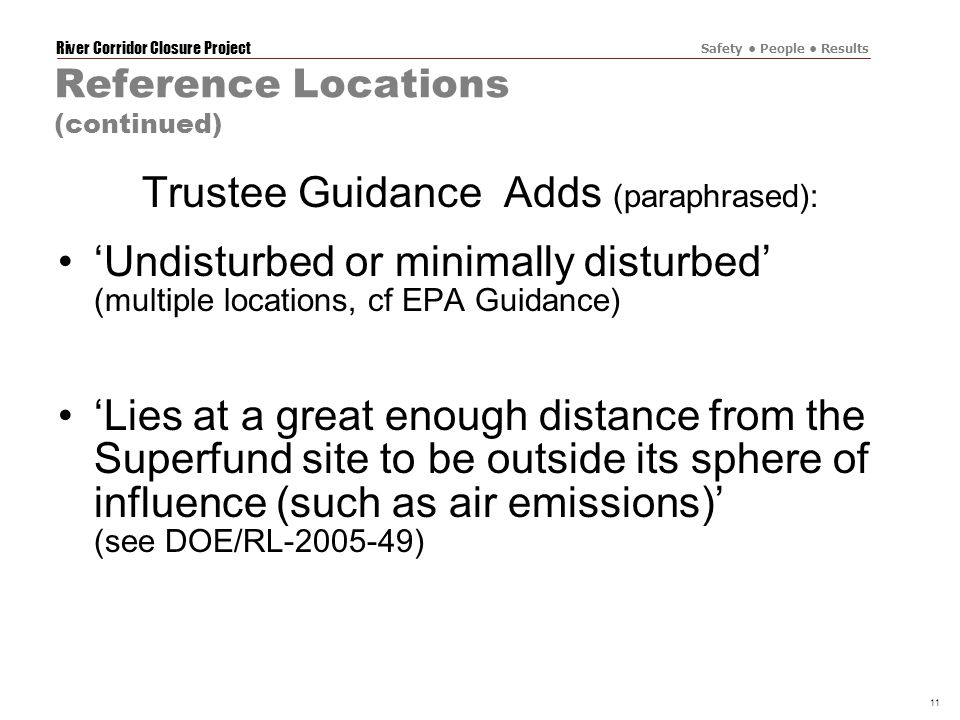 River Corridor Closure Project Safety People Results 11 Reference Locations (continued) Trustee Guidance Adds (paraphrased): 'Undisturbed or minimally disturbed' (multiple locations, cf EPA Guidance) 'Lies at a great enough distance from the Superfund site to be outside its sphere of influence (such as air emissions)' (see DOE/RL-2005-49)