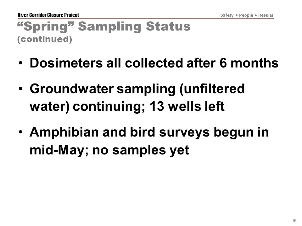 River Corridor Closure Project Safety People Results 16 Spring Sampling Status (continued) Dosimeters all collected after 6 months Groundwater sampling (unfiltered water) continuing; 13 wells left Amphibian and bird surveys begun in mid-May; no samples yet