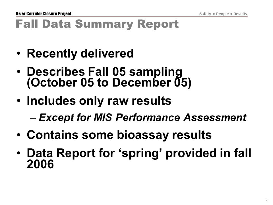 River Corridor Closure Project Safety People Results 7 Fall Data Summary Report Recently delivered Describes Fall 05 sampling (October 05 to December 05) Includes only raw results –Except for MIS Performance Assessment Contains some bioassay results Data Report for 'spring' provided in fall 2006