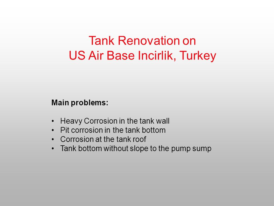 Tank Renovation on US Air Base Incirlik, Turkey Main problems: Heavy Corrosion in the tank wall Pit corrosion in the tank bottom Corrosion at the tank roof Tank bottom without slope to the pump sump