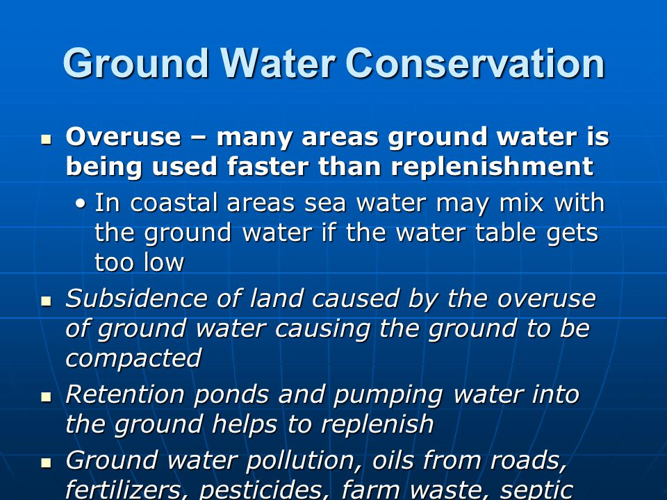 Ground Water Conservation Overuse – many areas ground water is being used faster than replenishment Overuse – many areas ground water is being used fa