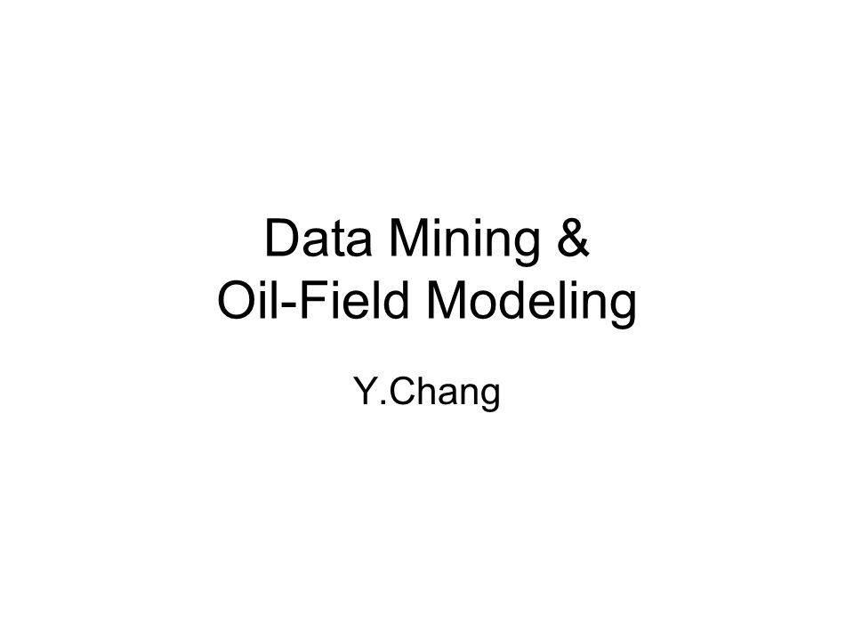 Data Mining & Oil-Field Modeling Y.Chang