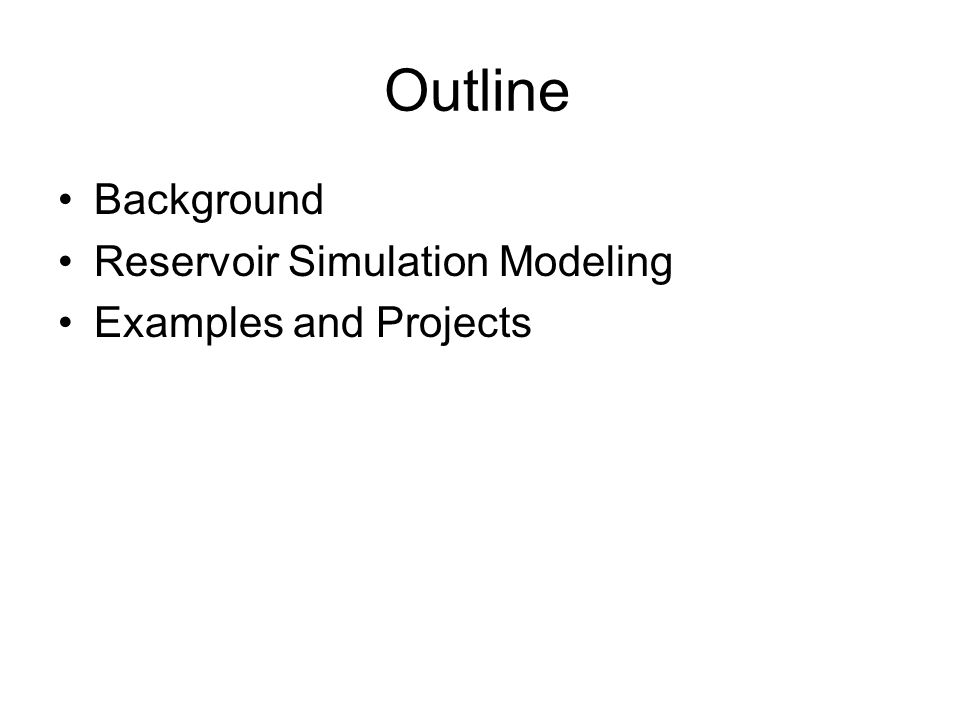 Outline Background Reservoir Simulation Modeling Examples and Projects